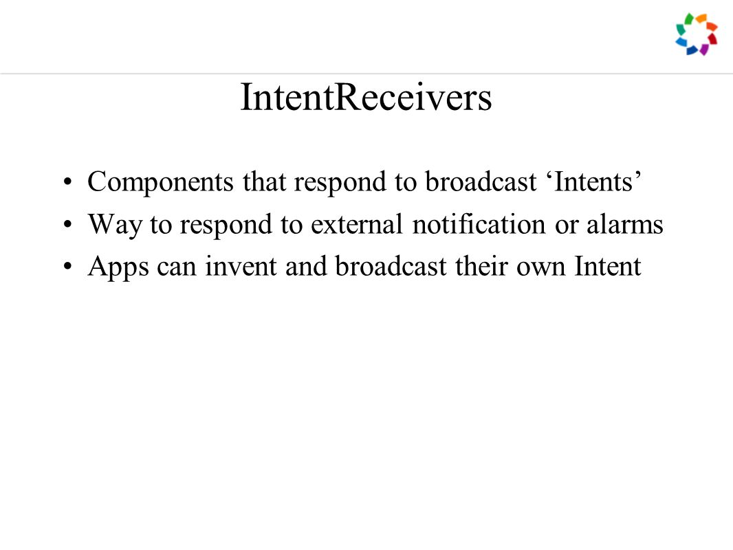 IntentReceivers Components that respond to broadcast 'Intents' Way to respond to external notification or alarms Apps can invent and broadcast their own Intent
