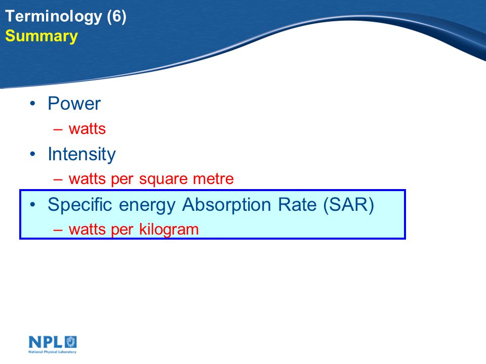 Terminology (5) Specific energy Absorption Rate (SAR) watts per kilogram 10 cm from 20 W source 2 W absorbed in hand Intensity 200 watts per square metre SAR 20 watts per kilogram 1 metre from 20 W source 0.02 W absorbed in hand Intensity 5 watts per square metre SAR 0.2 watts per kilogram SAR:Example using light rather than microwaves 1 cm from 20 W source 20 W absorbed in hand Intensity 8000 watts per square metre SAR 200 watts per kilogram