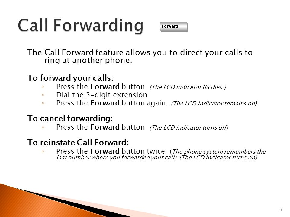 11 The Call Forward feature allows you to direct your calls to ring at another phone. To forward your calls: ◦ Press the Forward button (The LCD indic