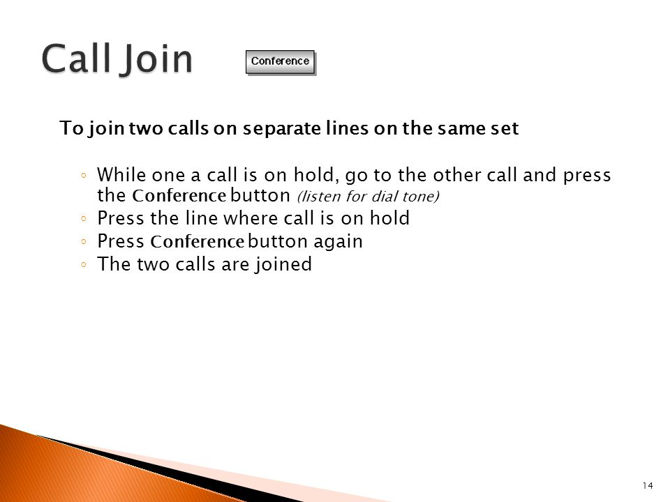 14 To join two calls on separate lines on the same set ◦ While one a call is on hold, go to the other call and press the Conference button (listen for