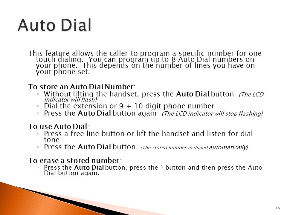 16 This feature allows the caller to program a specific number for one touch dialing. You can program up to 8 Auto Dial numbers on your phone. This de