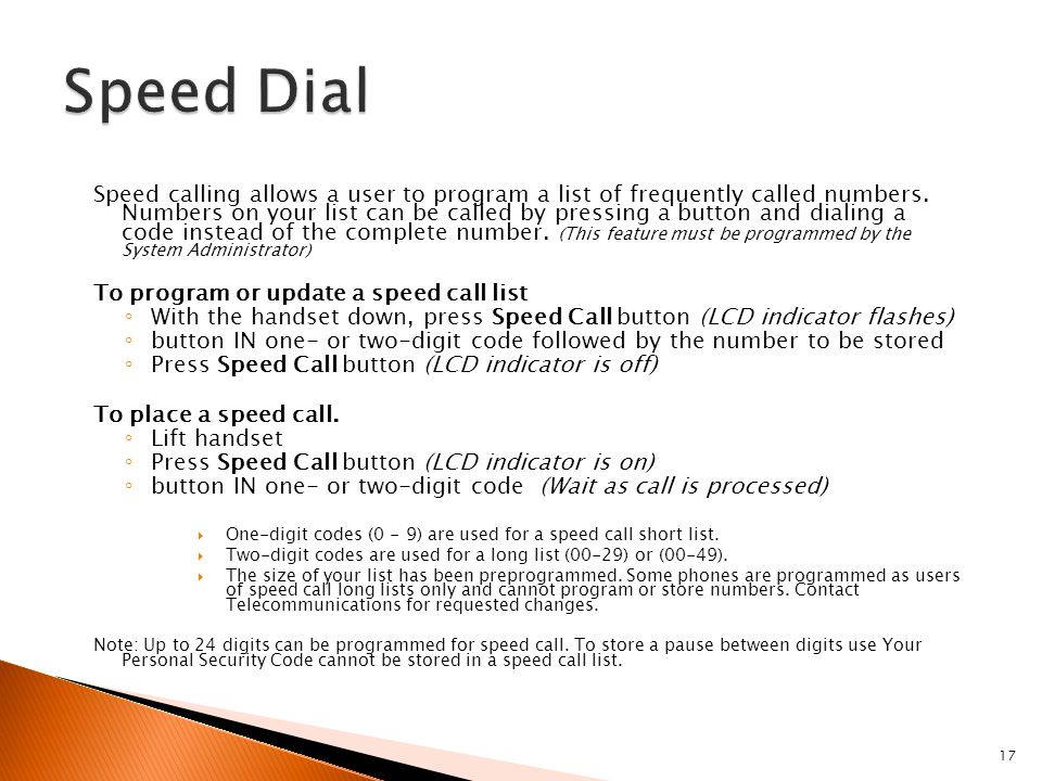 17 Speed calling allows a user to program a list of frequently called numbers. Numbers on your list can be called by pressing a button and dialing a c