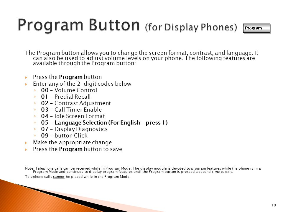 18 The Program button allows you to change the screen format, contrast, and language. It can also be used to adjust volume levels on your phone. The f