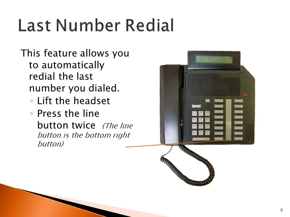 9 This feature allows you to automatically redial the last number you dialed. ◦ Lift the headset ◦ Press the line button twice (The line button is the