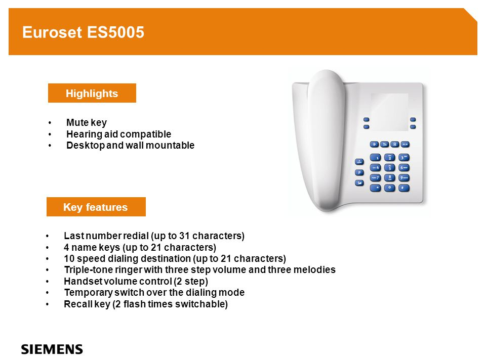 Euroset ES5005 Last number redial (up to 31 characters) 4 name keys (up to 21 characters) 10 speed dialing destination (up to 21 characters) Triple-tone ringer with three step volume and three melodies Handset volume control (2 step) Temporary switch over the dialing mode Recall key (2 flash times switchable) Key features Highlights Mute key Hearing aid compatible Desktop and wall mountable
