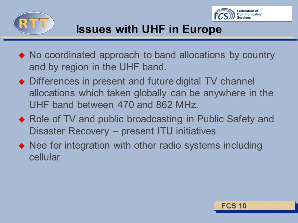 FCS 10 Issues with UHF in Europe  No coordinated approach to band allocations by country and by region in the UHF band.  Differences in present and