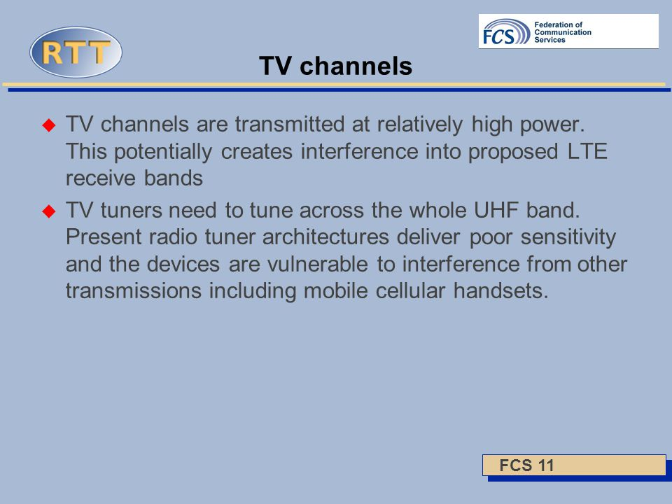 FCS 11 TV channels  TV channels are transmitted at relatively high power. This potentially creates interference into proposed LTE receive bands  TV