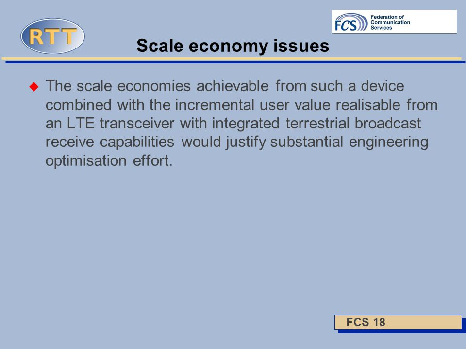 FCS 18 Scale economy issues  The scale economies achievable from such a device combined with the incremental user value realisable from an LTE transceiver with integrated terrestrial broadcast receive capabilities would justify substantial engineering optimisation effort.