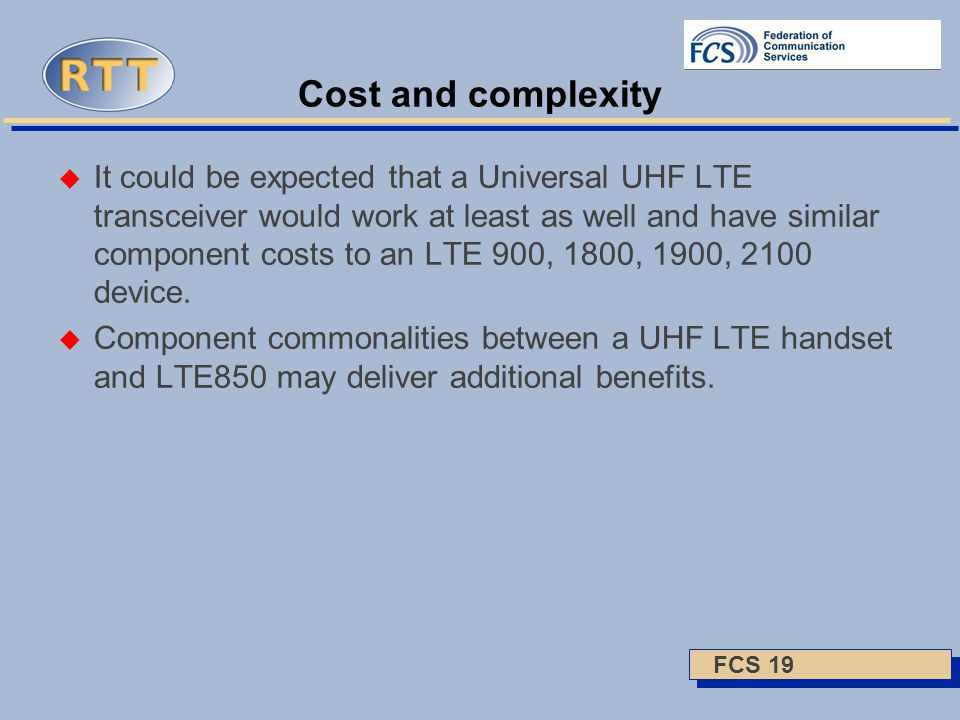 FCS 19 Cost and complexity  It could be expected that a Universal UHF LTE transceiver would work at least as well and have similar component costs to an LTE 900, 1800, 1900, 2100 device.