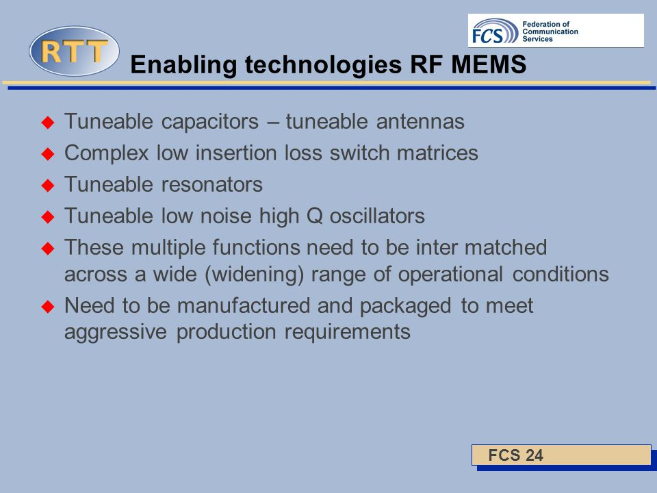 FCS 24 Enabling technologies RF MEMS  Tuneable capacitors – tuneable antennas  Complex low insertion loss switch matrices  Tuneable resonators  Tuneable low noise high Q oscillators  These multiple functions need to be inter matched across a wide (widening) range of operational conditions  Need to be manufactured and packaged to meet aggressive production requirements