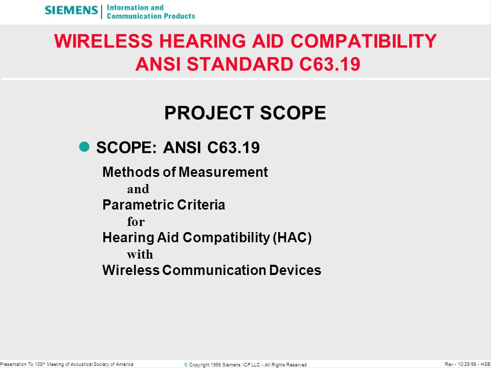 © Copyright 1999 Siemens ICP LLC - All Rights Reserved Presentation To 138 th Meeting of Acoustical Society of AmericaRev - 10/29/99 - HSB WIRELESS HEARING AID COMPATIBILITY ANSI STANDARD C63.19 PROJECT HISTORY HISTORY Project Request Submitted in - April '96 Project Approved by ANSI C63 - August '96 Initiation of Validation - December '97 1st Meeting on Int'l harmonization - May '98 Completion of Objective Validation & Consensus on Test Methods- June '99 Completion of Subjective Validation & Consensus on Parametric Criteria- October '99