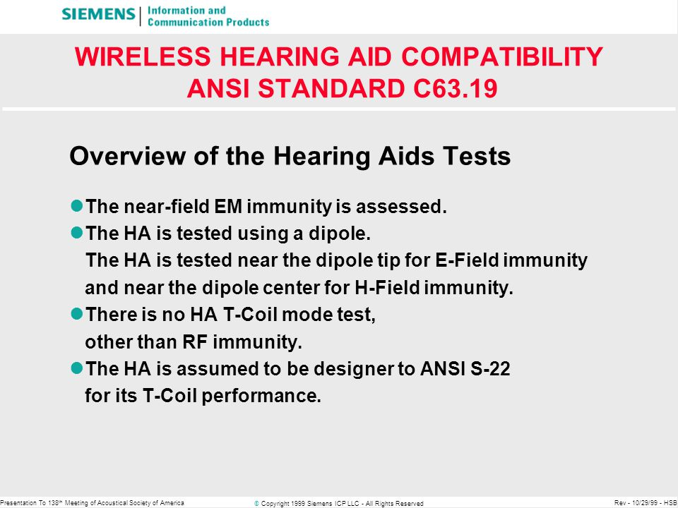 © Copyright 1999 Siemens ICP LLC - All Rights Reserved Presentation To 138 th Meeting of Acoustical Society of AmericaRev - 10/29/99 - HSB WIRELESS HEARING AID COMPATIBILITY ANSI STANDARD C63.19 Overview of the Hearing Aids Tests The near-field EM immunity is assessed.