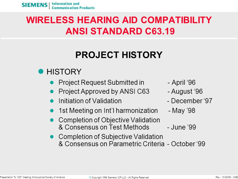 © Copyright 1999 Siemens ICP LLC - All Rights Reserved Presentation To 138 th Meeting of Acoustical Society of AmericaRev - 10/29/99 - HSB WIRELESS HEARING AID COMPATIBILITY ANSI STANDARD C63.19 USER HAS CHOICES For Example: Owner of a U2 hearing aid will get good to excellent performance with a U1 or higher phone Owner of a U2 phone will get good to excellent performance with a U1 or higher hearing aid