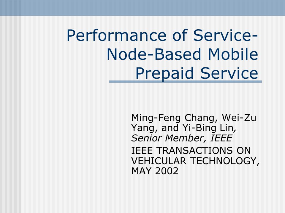 Performance of Service- Node-Based Mobile Prepaid Service Ming-Feng Chang, Wei-Zu Yang, and Yi-Bing Lin, Senior Member, IEEE IEEE TRANSACTIONS ON VEHI