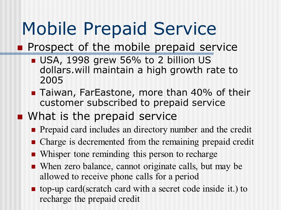 Mobile Prepaid Service Customer ' s point of view immediate service without a long-term contract or regular bills System provider ' s point of view reduces operation overhead reduces the time of cost reclamation Increases the capability of competition