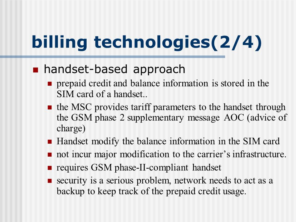 billing technologies(3/4) intelligent network approach Complete solution for the prepaid service service control(checking credit, timer…),not on MSCs, but on the prepaid service control point (P-SCP).