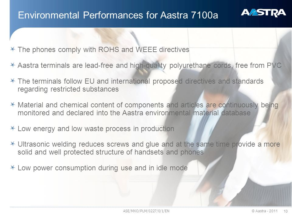 © Aastra - 2011 10 Environmental Performances for Aastra 7100a The phones comply with ROHS and WEEE directives Aastra terminals are lead-free and high-quality polyurethane cords, free from PVC The terminals follow EU and international proposed directives and standards regarding restricted substances Material and chemical content of components and articles are continuously being monitored and declared into the Aastra environmental material database Low energy and low waste process in production Ultrasonic welding reduces screws and glue and at the same time provide a more solid and well protected structure of handsets and phones Low power consumption during use and in idle mode ASE/MXO/PLM/0227/0/1/EN