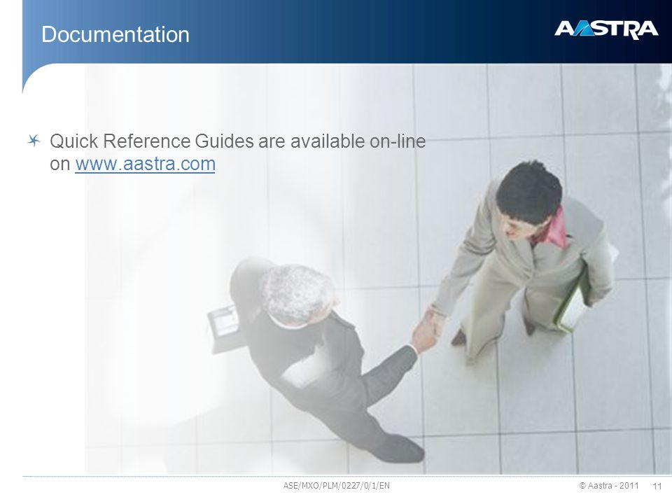 © Aastra - 2011 11 Documentation Quick Reference Guides are available on-line on www.aastra.comwww.aastra.com ASE/MXO/PLM/0227/0/1/EN