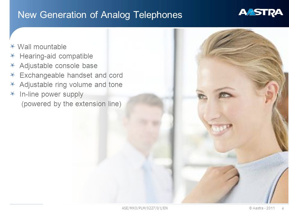 © Aastra - 2011 4 New Generation of Analog Telephones Wall mountable Hearing-aid compatible Adjustable console base Exchangeable handset and cord Adjustable ring volume and tone In-line power supply (powered by the extension line) ASE/MXO/PLM/0227/0/1/EN