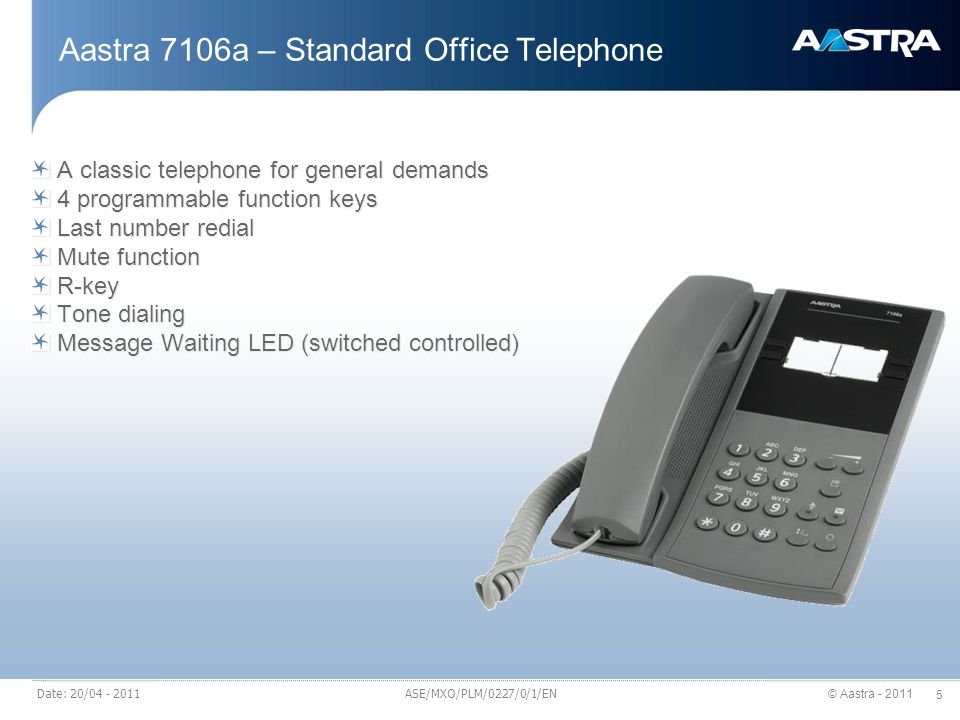 © Aastra - 2011 5 Date: 20/04 - 2011 Aastra 7106a – Standard Office Telephone A classic telephone for general demands 4 programmable function keys Last number redial Mute function R-key Tone dialing Message Waiting LED (switched controlled) A classic telephone for general demands 4 programmable function keys Last number redial Mute function R-key Tone dialing Message Waiting LED (switched controlled) ASE/MXO/PLM/0227/0/1/EN