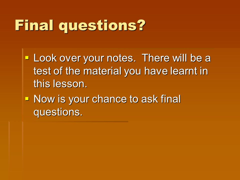 Final questions.  Look over your notes.