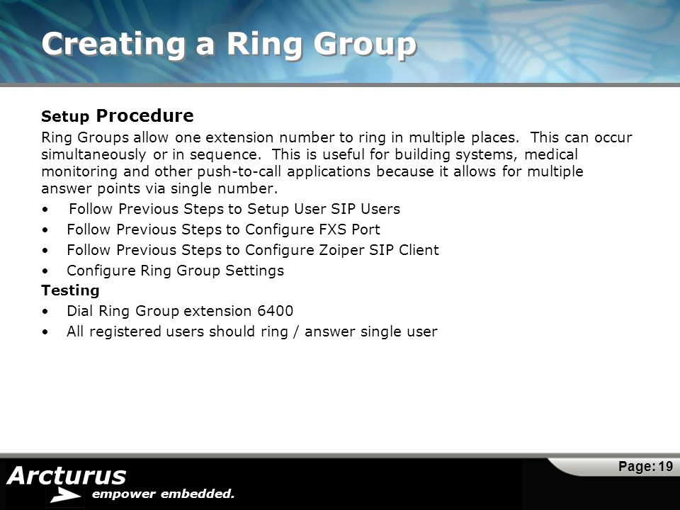Arcturus empower embedded. Creating a Ring Group Page: 19 Setup Procedure Ring Groups allow one extension number to ring in multiple places. This can