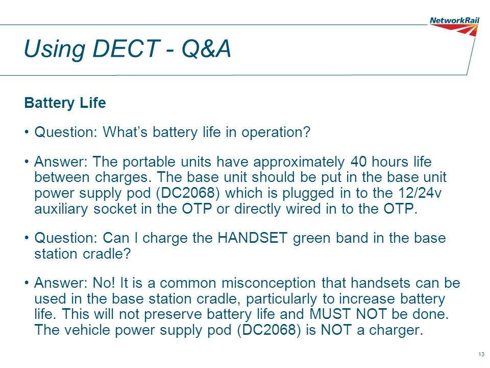 13 Using DECT - Q&A Battery Life Question: What's battery life in operation? Answer: The portable units have approximately 40 hours life between charg