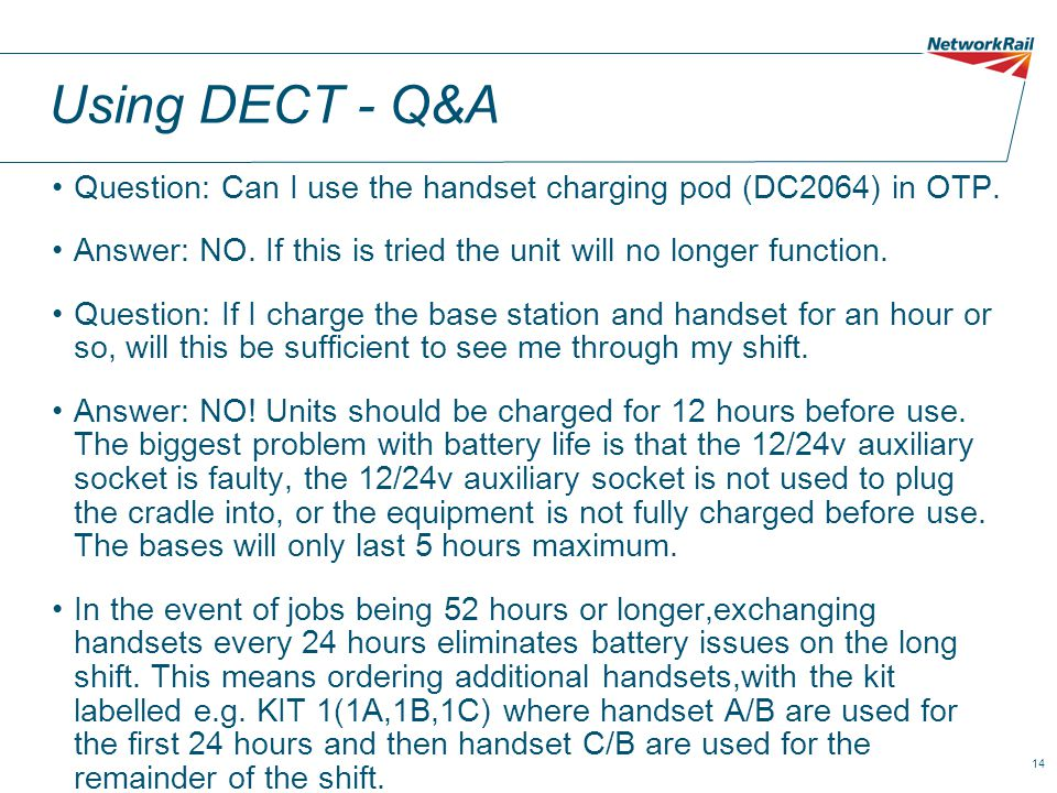 14 Using DECT - Q&A Question: Can I use the handset charging pod (DC2064) in OTP. Answer: NO. If this is tried the unit will no longer function. Quest