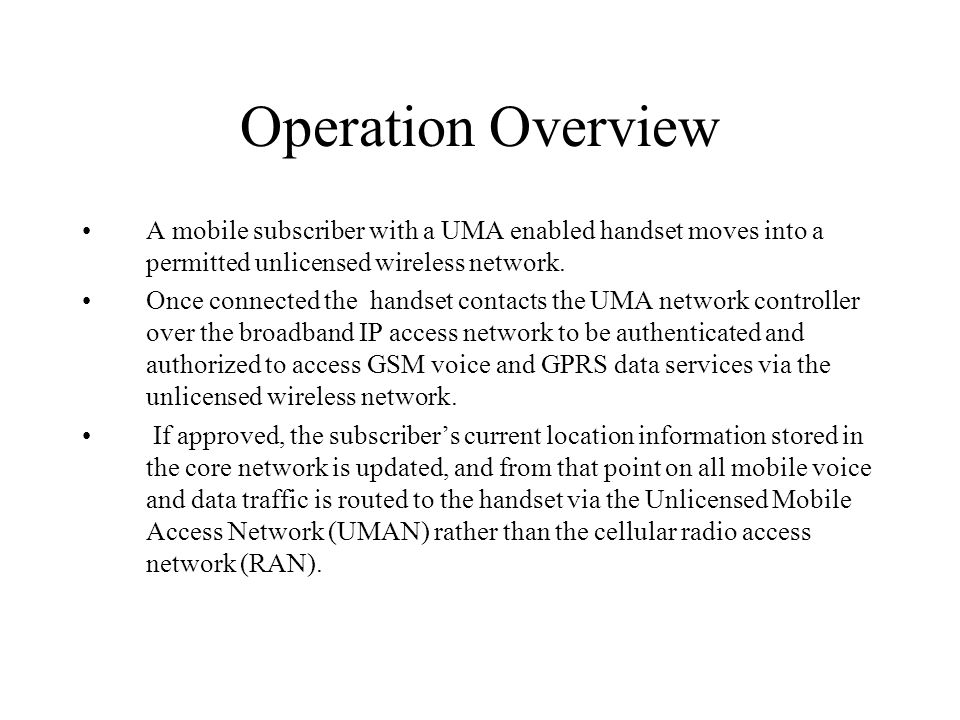 Operation Overview ROAMING: When a UMA-enabled subscriber moves outside the range of an unlicensed wireless network to which they are connected, the UNC and handset facilitate roaming back to the licensed outdoor network.