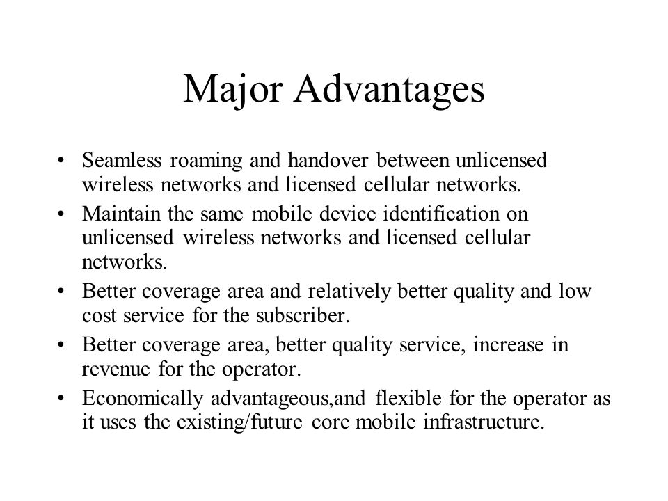 Major Advantages Seamless roaming and handover between unlicensed wireless networks and licensed cellular networks.