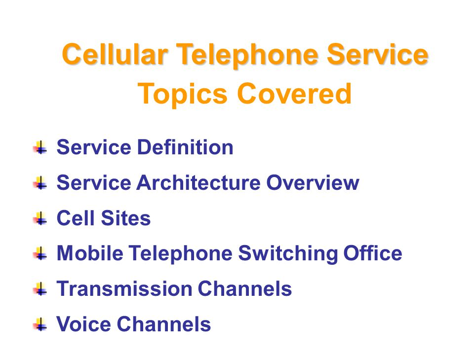 Topics Covered Service Definition Service Architecture Overview Cell Sites Mobile Telephone Switching Office Transmission Channels Voice Channels Cellular Telephone Service