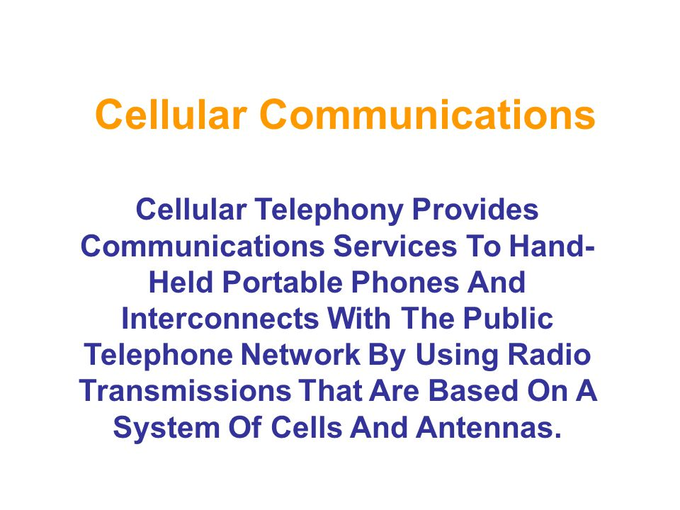 Cellular Communications Cellular Telephony Provides Communications Services To Hand- Held Portable Phones And Interconnects With The Public Telephone Network By Using Radio Transmissions That Are Based On A System Of Cells And Antennas.