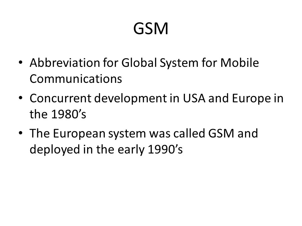 GSM Abbreviation for Global System for Mobile Communications Concurrent development in USA and Europe in the 1980's The European system was called GSM and deployed in the early 1990's