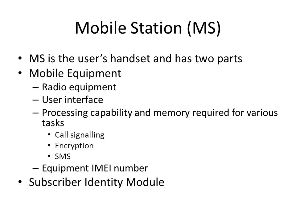 Mobile Station (MS) MS is the user's handset and has two parts Mobile Equipment – Radio equipment – User interface – Processing capability and memory required for various tasks Call signalling Encryption SMS – Equipment IMEI number Subscriber Identity Module