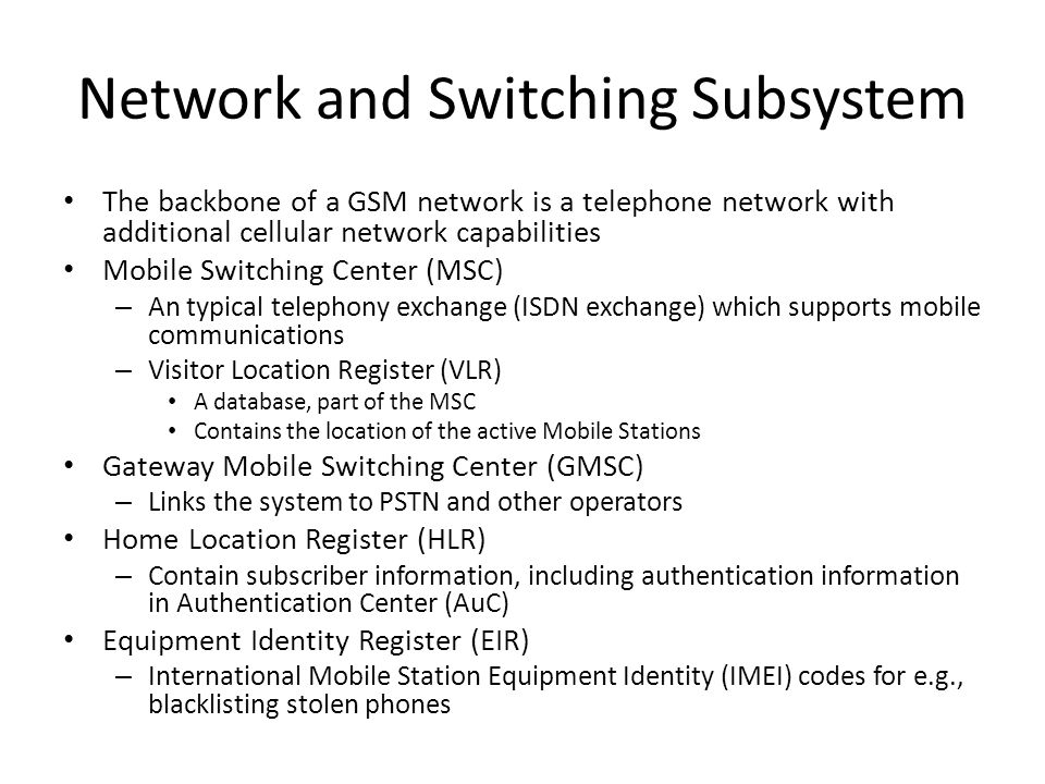 Network and Switching Subsystem The backbone of a GSM network is a telephone network with additional cellular network capabilities Mobile Switching Center (MSC) – An typical telephony exchange (ISDN exchange) which supports mobile communications – Visitor Location Register (VLR) A database, part of the MSC Contains the location of the active Mobile Stations Gateway Mobile Switching Center (GMSC) – Links the system to PSTN and other operators Home Location Register (HLR) – Contain subscriber information, including authentication information in Authentication Center (AuC) Equipment Identity Register (EIR) – International Mobile Station Equipment Identity (IMEI) codes for e.g., blacklisting stolen phones