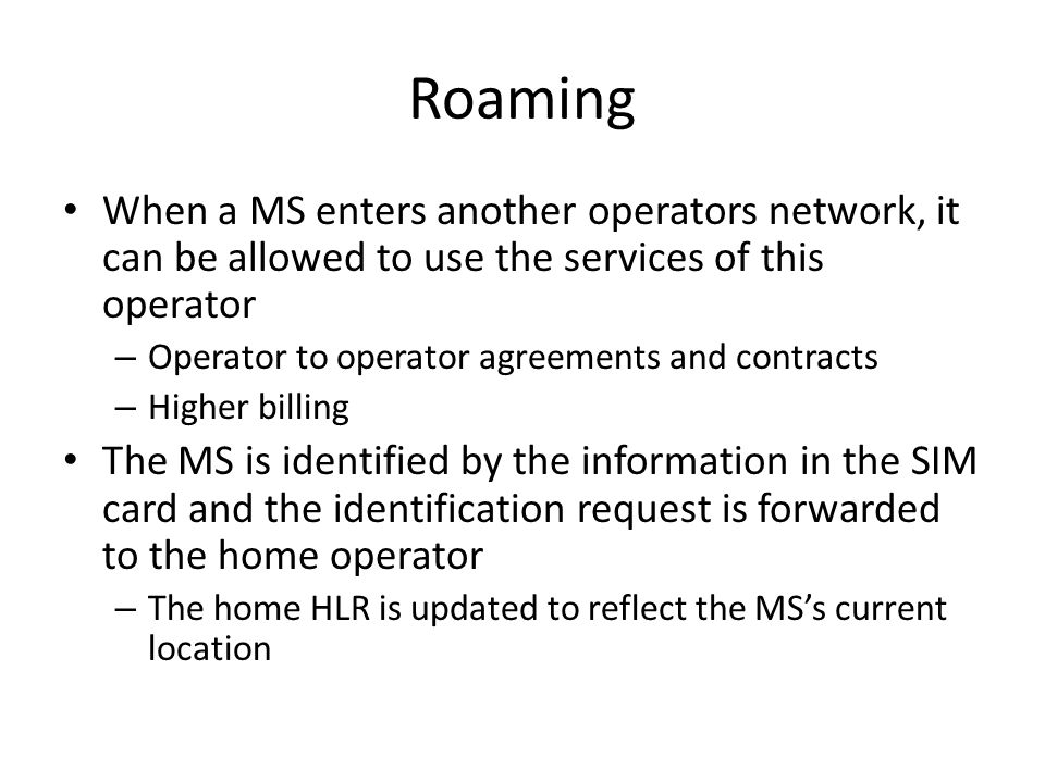 Roaming When a MS enters another operators network, it can be allowed to use the services of this operator – Operator to operator agreements and contracts – Higher billing The MS is identified by the information in the SIM card and the identification request is forwarded to the home operator – The home HLR is updated to reflect the MS's current location