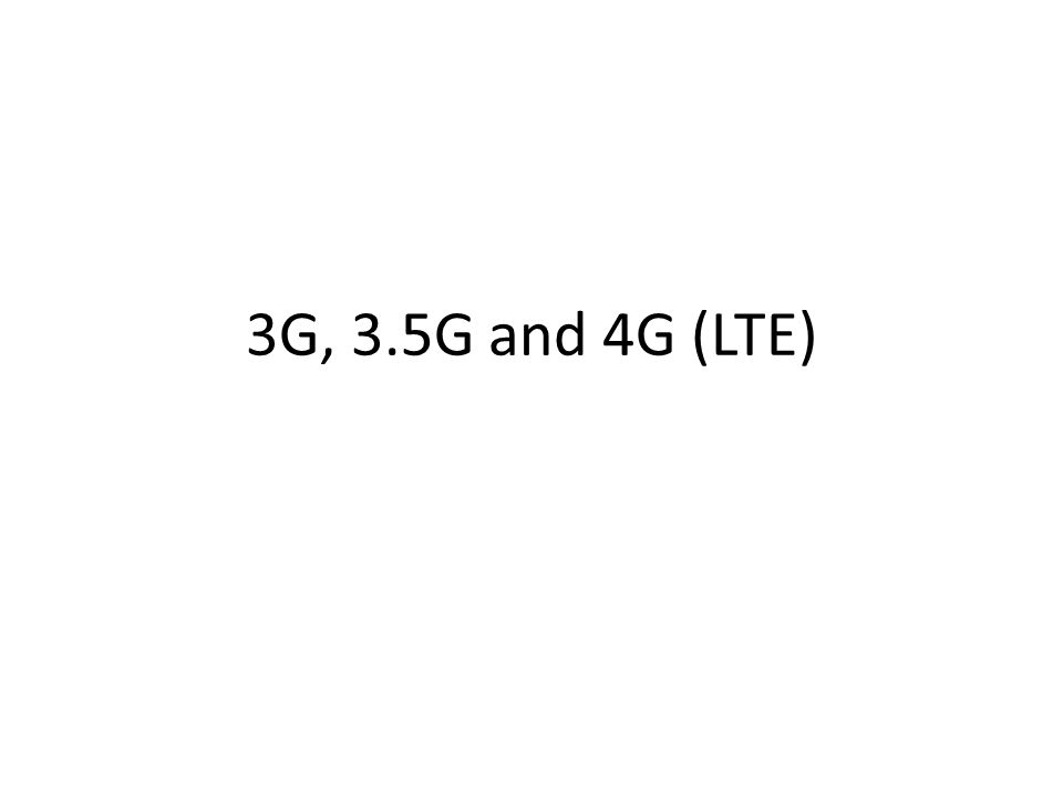 3G, 3.5G and 4G (LTE)