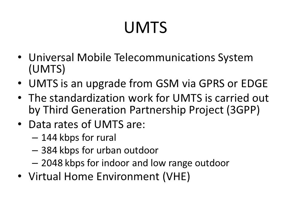 UMTS Universal Mobile Telecommunications System (UMTS) UMTS is an upgrade from GSM via GPRS or EDGE The standardization work for UMTS is carried out by Third Generation Partnership Project (3GPP) Data rates of UMTS are: – 144 kbps for rural – 384 kbps for urban outdoor – 2048 kbps for indoor and low range outdoor Virtual Home Environment (VHE)