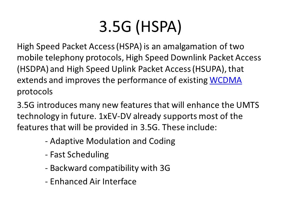 3.5G (HSPA) High Speed Packet Access (HSPA) is an amalgamation of two mobile telephony protocols, High Speed Downlink Packet Access (HSDPA) and High Speed Uplink Packet Access (HSUPA), that extends and improves the performance of existing WCDMA protocolsWCDMA 3.5G introduces many new features that will enhance the UMTS technology in future.