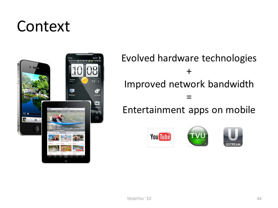 Context Evolved hardware technologies + Improved network bandwidth = Entertainment apps on mobile 44MobiHoc 10