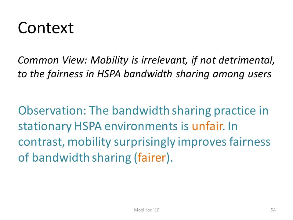 Context 54MobiHoc 10 Common View: Mobility is irrelevant, if not detrimental, to the fairness in HSPA bandwidth sharing among users Observation: The bandwidth sharing practice in stationary HSPA environments is unfair.
