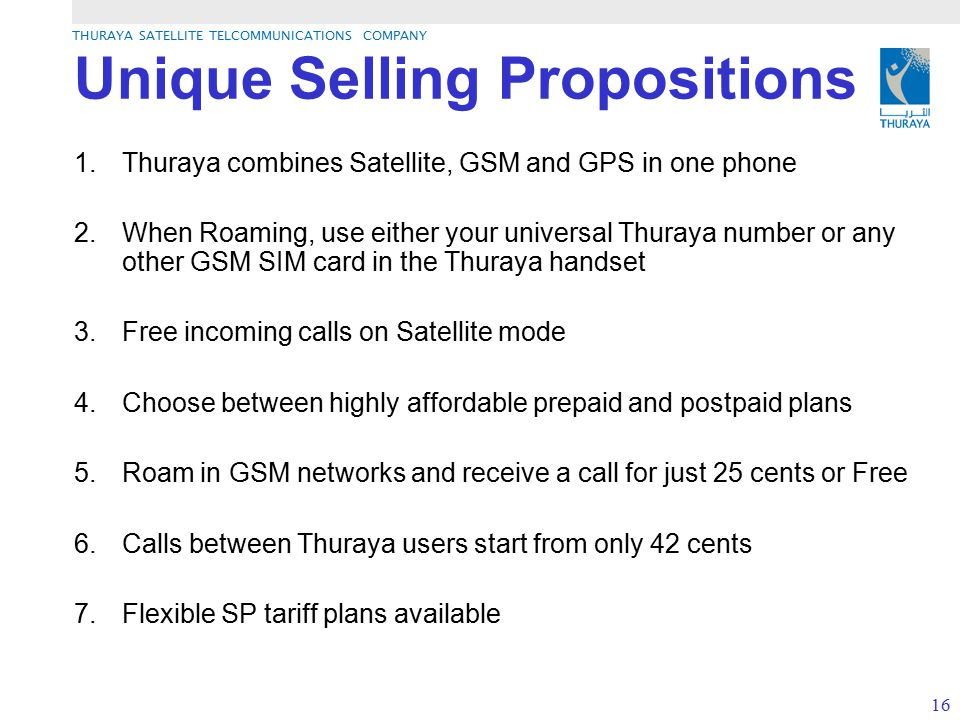 THURAYA SATELLITE TELCOMMUNICATIONS COMPANY 16 Unique Selling Propositions 1.Thuraya combines Satellite, GSM and GPS in one phone 2.When Roaming, use