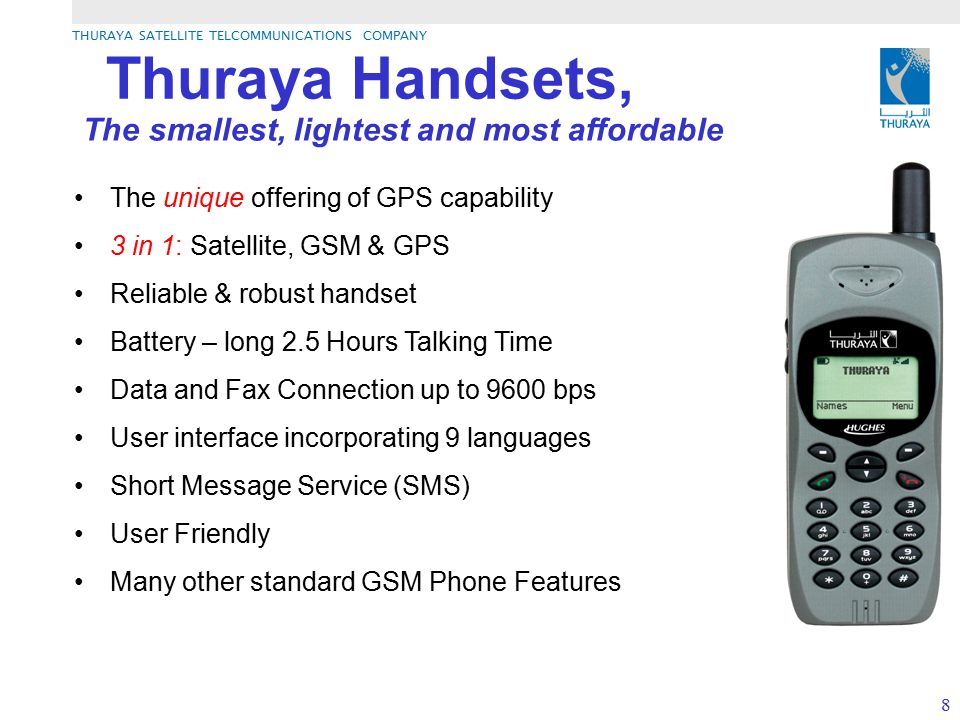 THURAYA SATELLITE TELCOMMUNICATIONS COMPANY 8 Thuraya Handsets, The unique offering of GPS capability 3 in 1: Satellite, GSM & GPS Reliable & robust h