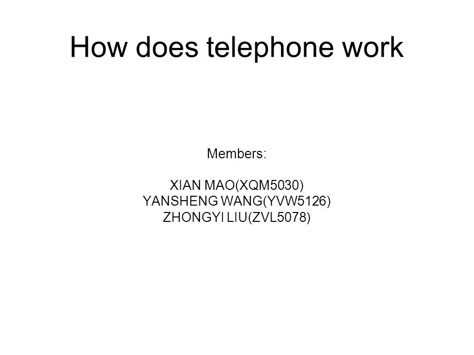 How does telephone work Members: XIAN MAO(XQM5030) YANSHENG WANG(YVW5126) ZHONGYI LIU(ZVL5078)