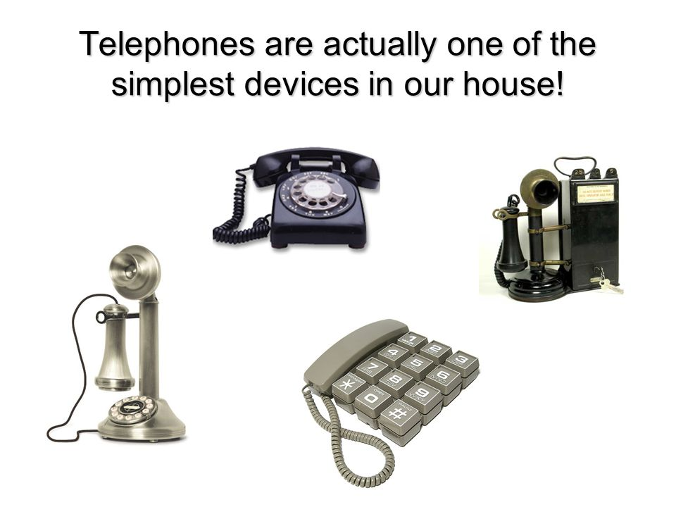 Telephones are actually one of the simplest devices in our house!