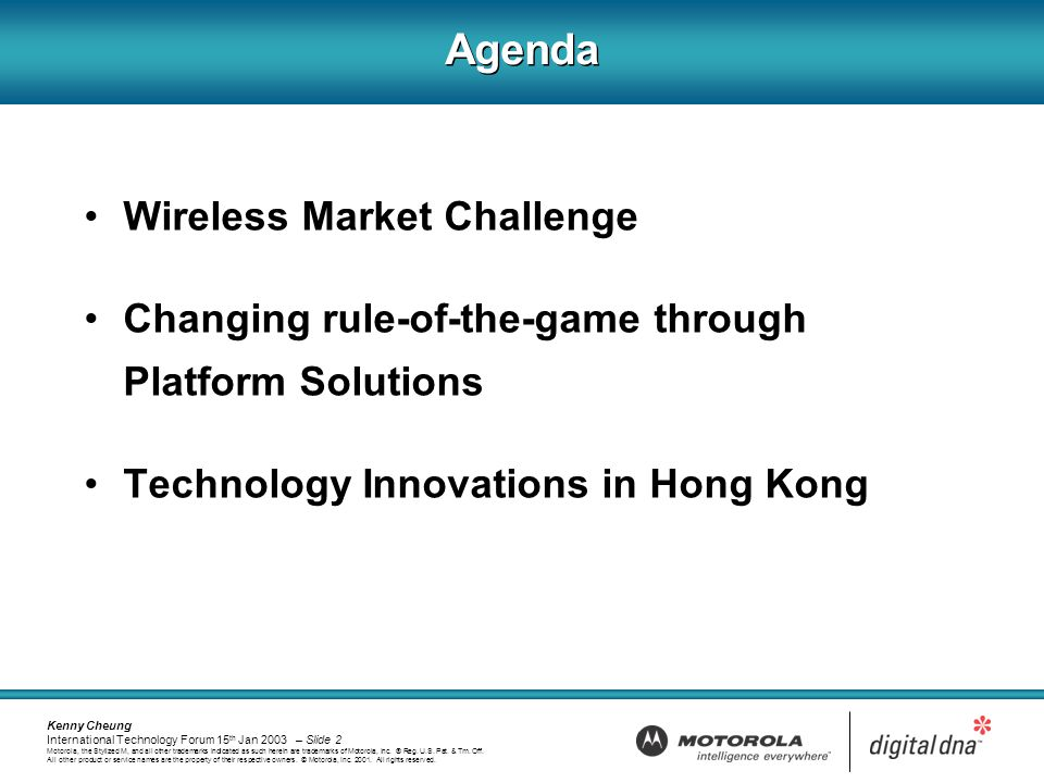 Kenny Cheung International Technology Forum 15 th Jan 2003 – Slide 2 Motorola, the Stylized M, and all other trademarks indicated as such herein are trademarks of Motorola, Inc.