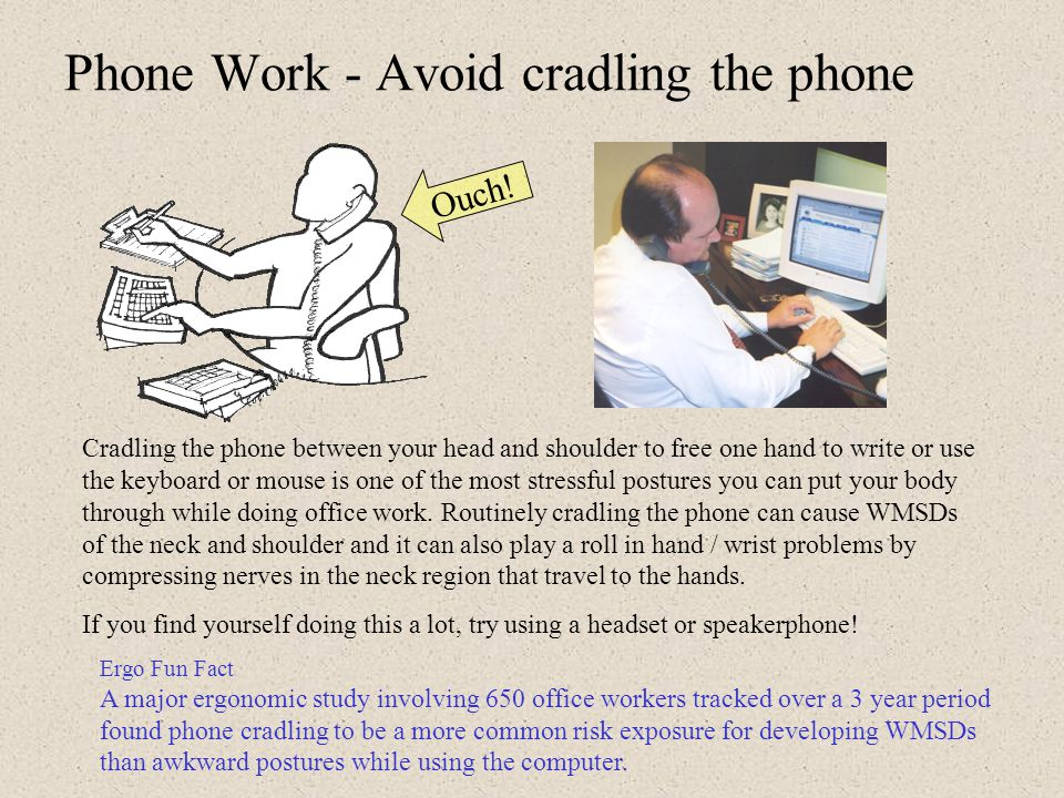 5. Phone Work … essential tips Avoid cradling the phone handset Avoid planting your elbow while holding the phone Position the phone for easy reach If