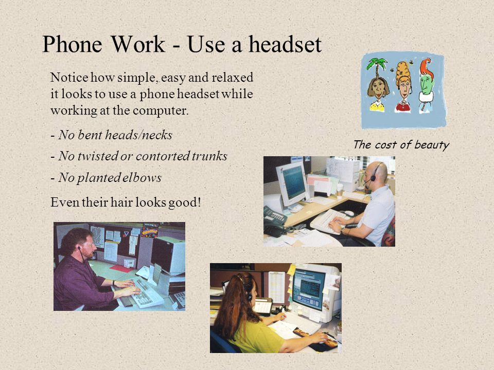 Phone Work - Use a headset The use of a telephone headset is recommended for anyone who frequently uses the phone, particularly for long intervals or long daily dosages (> 3 minutes at a time or > 3 hours over the day).