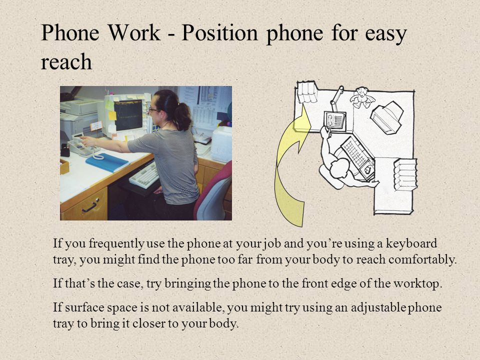 Phone Work - Position phone for easy reach If you frequently use the phone on the job, it should be positioned close enough to your body to reach without bending your trunk forward.