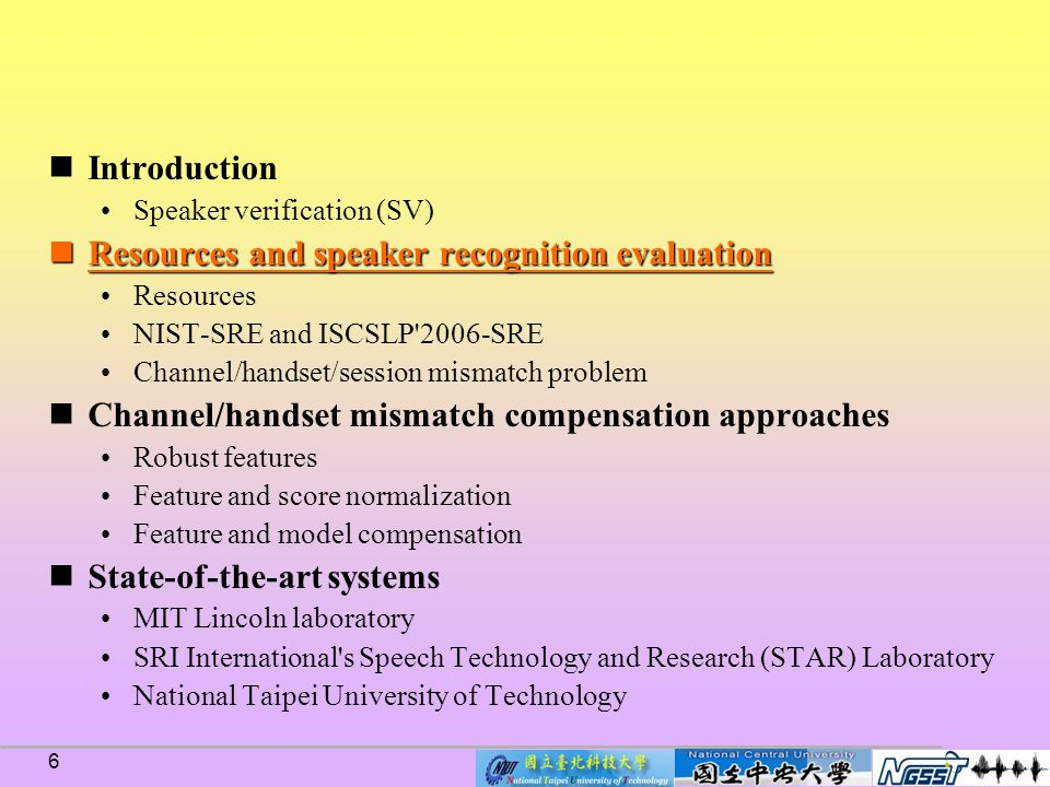 6 Introduction Speaker verification (SV) Resources and speaker recognition evaluation Resources and speaker recognition evaluation Resources NIST-SRE and ISCSLP 2006-SRE Channel/handset/session mismatch problem Channel/handset mismatch compensation approaches Robust features Feature and score normalization Feature and model compensation State-of-the-art systems MIT Lincoln laboratory SRI International s Speech Technology and Research (STAR) Laboratory National Taipei University of Technology